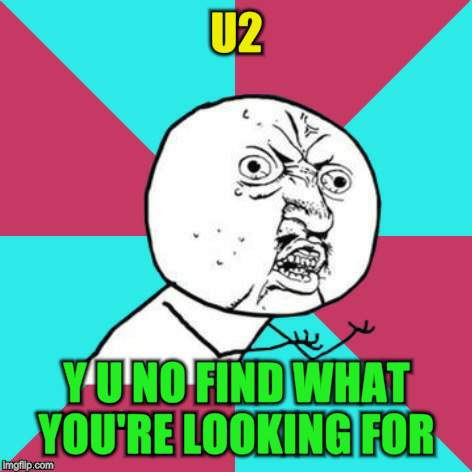 U2 Y U NO FIND WHAT YOU'RE LOOKING FOR | made w/ Imgflip meme maker