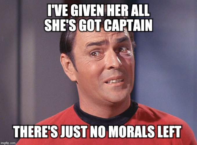 I'VE GIVEN HER ALL SHE'S GOT CAPTAIN THERE'S JUST NO MORALS LEFT | made w/ Imgflip meme maker