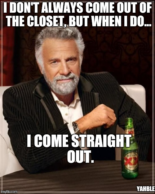 The Most Interesting Man In The World Meme | I DON'T ALWAYS COME OUT OF THE CLOSET, BUT WHEN I DO... I COME STRAIGHT OUT. YAHBLE | image tagged in memes,the most interesting man in the world | made w/ Imgflip meme maker