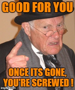 Back In My Day Meme | GOOD FOR YOU ONCE ITS GONE, YOU'RE SCREWED ! | image tagged in memes,back in my day | made w/ Imgflip meme maker