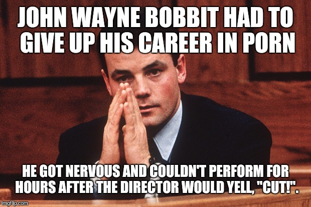 "JOHN WAYNE BOBBIT HAD TO GIVE UP HIS CAREER IN PORN HE GOT NERVOUS AND COULDN'T PERFORM FOR HOURS AFTER THE DIRECTOR WOULD YELL, ""CUT!"". 