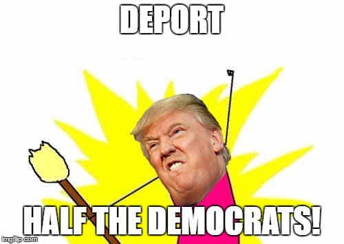 X All The Y Meme | DEPORT HALF THE DEMOCRATS! | image tagged in memes,x all the y | made w/ Imgflip meme maker