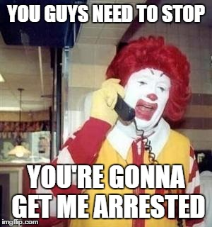 McDonald's response to the Clown Killings lately | YOU GUYS NEED TO STOP YOU'RE GONNA GET ME ARRESTED | image tagged in ronald mcdonald temp,clowns | made w/ Imgflip meme maker