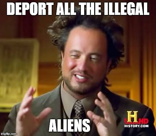 Ancient Aliens Meme | DEPORT ALL THE ILLEGAL ALIENS | image tagged in memes,ancient aliens | made w/ Imgflip meme maker