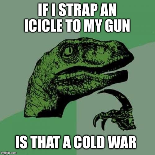 Inspired by Viperbreath and interaction with Wakester.  | IF I STRAP AN ICICLE TO MY GUN IS THAT A COLD WAR | image tagged in memes,philosoraptor | made w/ Imgflip meme maker