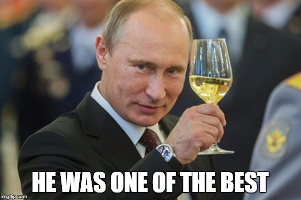 Putin Cheers | HE WAS ONE OF THE BEST | image tagged in putin cheers | made w/ Imgflip meme maker