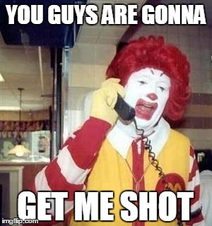 Ronald McDonald Worries about the clown sightings #clownlivesmatter #notheydont | YOU GUYS ARE GONNA GET ME SHOT | image tagged in ronald mcdonald temp,clowns,clown,clownlivesmatter,clown sightings,mcdonalds | made w/ Imgflip meme maker