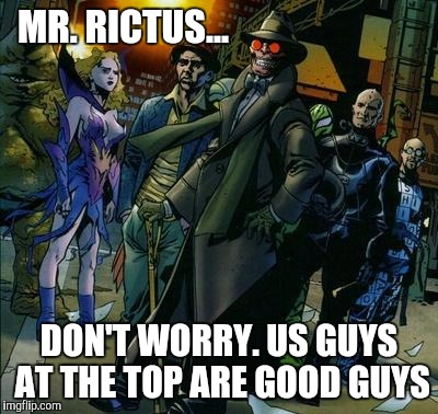 MR. RICTUS... DON'T WORRY. US GUYS AT THE TOP ARE GOOD GUYS | made w/ Imgflip meme maker