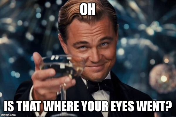 Leonardo Dicaprio Cheers Meme | OH IS THAT WHERE YOUR EYES WENT? | image tagged in memes,leonardo dicaprio cheers | made w/ Imgflip meme maker