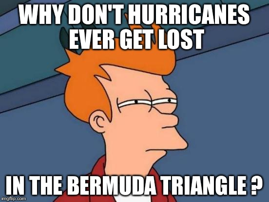 Futurama Fry Meme | WHY DON'T HURRICANES EVER GET LOST IN THE BERMUDA TRIANGLE ? | image tagged in memes,futurama fry | made w/ Imgflip meme maker