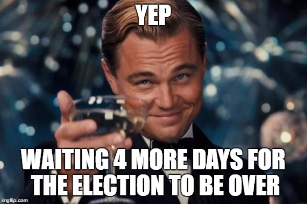 Leonardo Dicaprio Cheers Meme | YEP WAITING 4 MORE DAYS FOR THE ELECTION TO BE OVER | image tagged in memes,leonardo dicaprio cheers | made w/ Imgflip meme maker