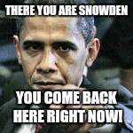 THERE YOU ARE SNOWDEN YOU COME BACK HERE RIGHT NOW! | made w/ Imgflip meme maker