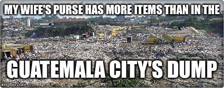 Now that's a purse! | MY WIFE'S PURSE HAS MORE ITEMS THAN IN THE GUATEMALA CITY'S DUMP | image tagged in memes,purse,guatemala city dump | made w/ Imgflip meme maker