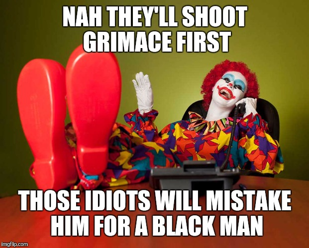 NAH THEY'LL SHOOT GRIMACE FIRST THOSE IDIOTS WILL MISTAKE HIM FOR A BLACK MAN | made w/ Imgflip meme maker