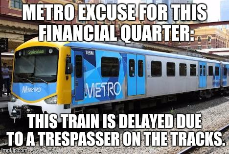 MTM excuses  |  METRO EXCUSE FOR THIS FINANCIAL QUARTER:; THIS TRAIN IS DELAYED DUE TO A TRESPASSER ON THE TRACKS. | image tagged in ptv,metro,mtm | made w/ Imgflip meme maker