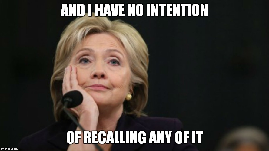 AND I HAVE NO INTENTION OF RECALLING ANY OF IT | image tagged in no intentions hillary | made w/ Imgflip meme maker