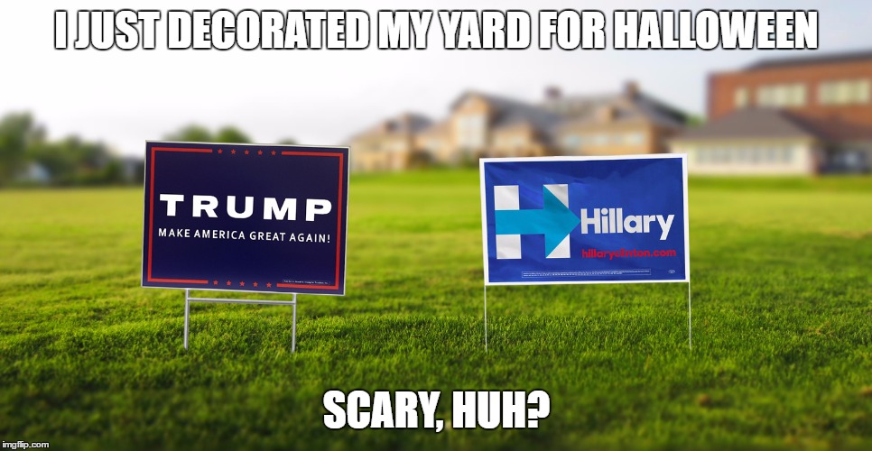 I JUST DECORATED MY YARD FOR HALLOWEEN SCARY, HUH? | image tagged in clinton,hillary clinton,trump,donald trump,halloween,funny | made w/ Imgflip meme maker