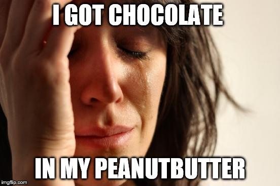 First World Problems Meme | I GOT CHOCOLATE IN MY PEANUTBUTTER | image tagged in memes,first world problems | made w/ Imgflip meme maker
