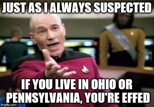 Picard Wtf Meme | JUST AS I ALWAYS SUSPECTED IF YOU LIVE IN OHIO OR PENNSYLVANIA, YOU'RE EFFED | image tagged in memes,picard wtf | made w/ Imgflip meme maker