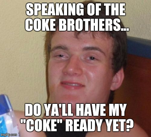 "10 Guy Meme | SPEAKING OF THE COKE BROTHERS... DO YA'LL HAVE MY ""COKE"" READY YET? 