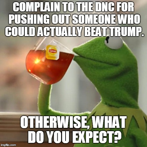 But Thats None Of My Business Meme | COMPLAIN TO THE DNC FOR PUSHING OUT SOMEONE WHO COULD ACTUALLY BEAT TRUMP. OTHERWISE, WHAT DO YOU EXPECT? | image tagged in memes,but thats none of my business,kermit the frog | made w/ Imgflip meme maker