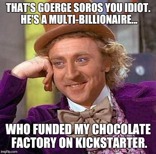 Creepy Condescending Wonka Meme | THAT'S GOERGE SOROS YOU IDIOT. HE'S A MULTI-BILLIONAIRE... WHO FUNDED MY CHOCOLATE FACTORY ON KICKSTARTER. | image tagged in memes,creepy condescending wonka | made w/ Imgflip meme maker