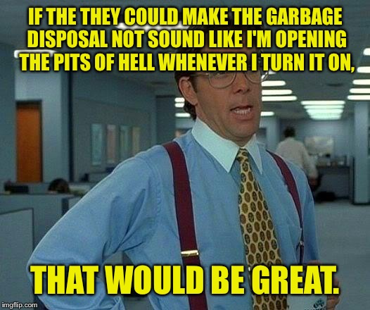 Great. Perfect. Neato. | IF THE THEY COULD MAKE THE GARBAGE DISPOSAL NOT SOUND LIKE I'M OPENING THE PITS OF HELL WHENEVER I TURN IT ON, THAT WOULD BE GREAT. | image tagged in memes,that would be great,garbage,hell,funny memes | made w/ Imgflip meme maker