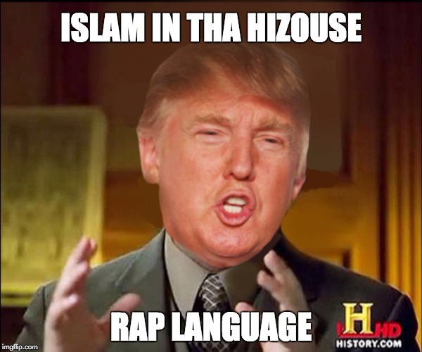 Ancient aliens donald trump |  ISLAM IN THA HIZOUSE; RAP LANGUAGE | image tagged in ancient aliens donald trump | made w/ Imgflip meme maker