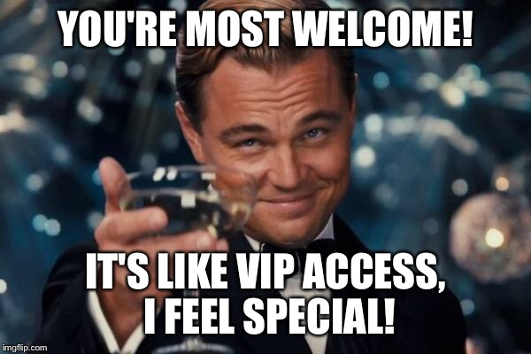 Leonardo Dicaprio Cheers Meme | YOU'RE MOST WELCOME! IT'S LIKE VIP ACCESS, I FEEL SPECIAL! | image tagged in memes,leonardo dicaprio cheers | made w/ Imgflip meme maker