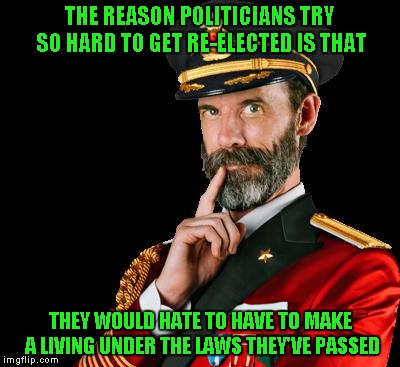 It's obvious to see... | THE REASON POLITICIANS TRY SO HARD TO GET RE-ELECTED IS THAT THEY WOULD HATE TO HAVE TO MAKE A LIVING UNDER THE LAWS THEY'VE PASSED | image tagged in captain obvious,memes,politicians,truth | made w/ Imgflip meme maker
