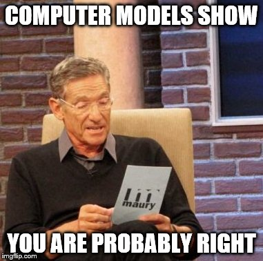 Maury Lie Detector Meme | COMPUTER MODELS SHOW YOU ARE PROBABLY RIGHT | image tagged in memes,maury lie detector | made w/ Imgflip meme maker
