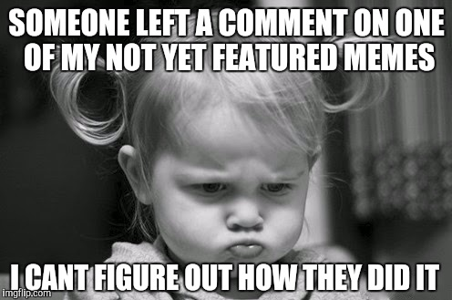 SOMEONE LEFT A COMMENT ON ONE OF MY NOT YET FEATURED MEMES I CANT FIGURE OUT HOW THEY DID IT | made w/ Imgflip meme maker