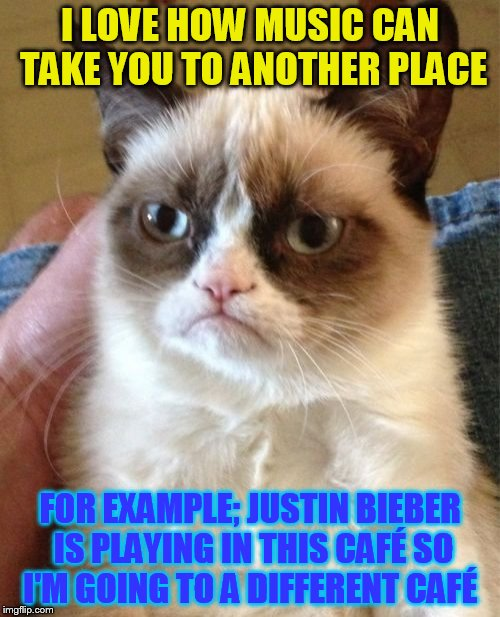 Grumpy Cat Meme | I LOVE HOW MUSIC CAN TAKE YOU TO ANOTHER PLACE FOR EXAMPLE; JUSTIN BIEBER IS PLAYING IN THIS CAFÉ SO I'M GOING TO A DIFFERENT CAFÉ | image tagged in memes,grumpy cat,justin bieber,music,cafe,take me away | made w/ Imgflip meme maker