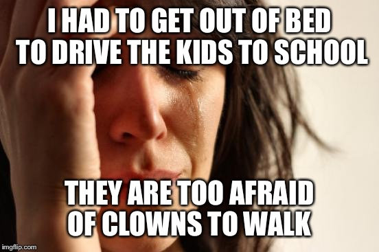 Seriously, huge problem... The school is having a special assembly to address the students concerns.  | I HAD TO GET OUT OF BED TO DRIVE THE KIDS TO SCHOOL THEY ARE TOO AFRAID OF CLOWNS TO WALK | image tagged in memes,first world problems | made w/ Imgflip meme maker