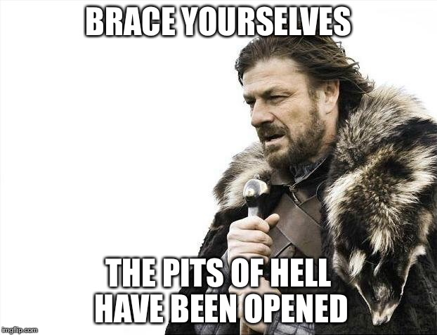 Brace Yourselves X is Coming Meme | BRACE YOURSELVES THE PITS OF HELL HAVE BEEN OPENED | image tagged in memes,brace yourselves x is coming | made w/ Imgflip meme maker