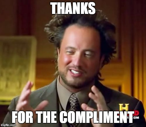 Ancient Aliens Meme | THANKS FOR THE COMPLIMENT | image tagged in memes,ancient aliens | made w/ Imgflip meme maker