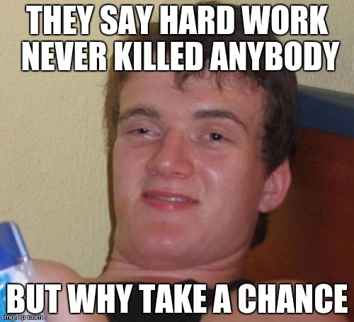 10 Guy Meme | THEY SAY HARD WORK NEVER KILLED ANYBODY BUT WHY TAKE A CHANCE | image tagged in memes,10 guy | made w/ Imgflip meme maker