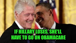 IF HILLARY LOSES, SHE'LL HAVE TO GO ON OBAMACARE | made w/ Imgflip meme maker