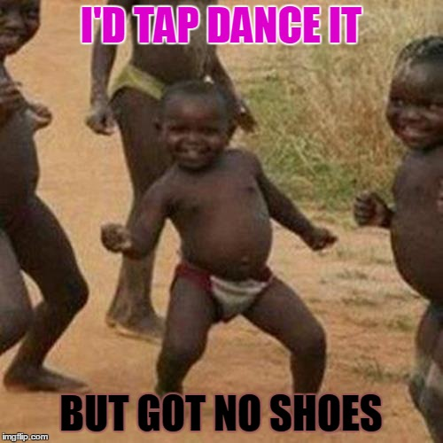Third World Success Kid | I'D TAP DANCE IT BUT GOT NO SHOES | image tagged in memes,third world success kid | made w/ Imgflip meme maker