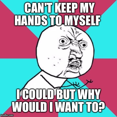 CAN'T KEEP MY HANDS TO MYSELF I COULD BUT WHY WOULD I WANT TO? | made w/ Imgflip meme maker