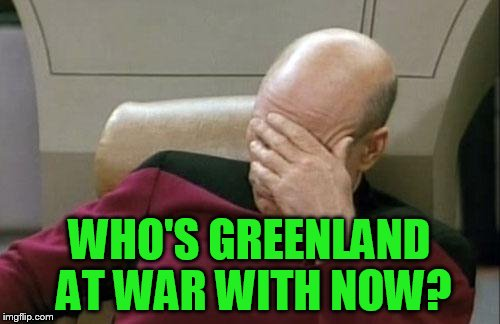 Captain Picard Facepalm Meme | WHO'S GREENLAND AT WAR WITH NOW? | image tagged in memes,captain picard facepalm | made w/ Imgflip meme maker