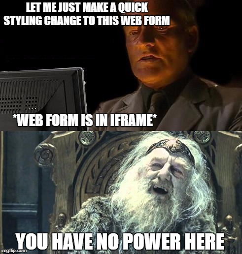 You have no power here - iframe | LET ME JUST MAKE A QUICK STYLING CHANGE TO THIS WEB FORM *WEB FORM IS IN IFRAME* YOU HAVE NO POWER HERE | image tagged in website,websites,programming,frustrated programmer | made w/ Imgflip meme maker