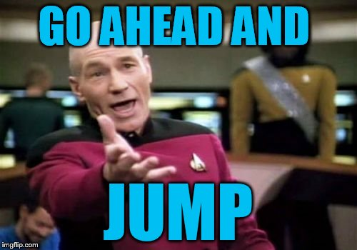 Picard Wtf Meme | GO AHEAD AND JUMP | image tagged in memes,picard wtf | made w/ Imgflip meme maker