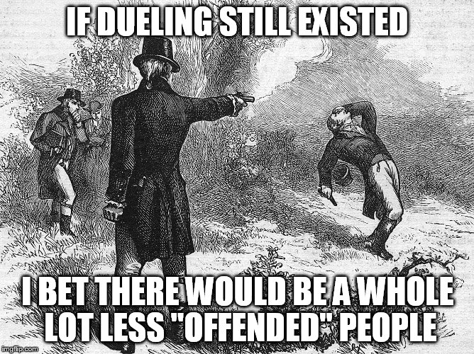 Can we bring it back? | IF DUELING STILL EXISTED I BET THERE WOULD BE A WHOLE LOT LESS ''OFFENDED'' PEOPLE | image tagged in dueling,meme,offended,less offended,people,can you imagine | made w/ Imgflip meme maker