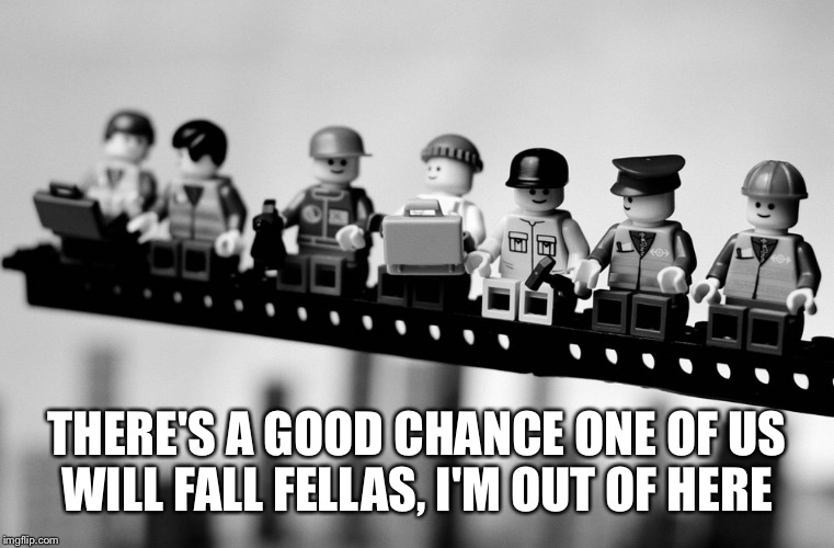 THERE'S A GOOD CHANCE ONE OF US WILL FALL FELLAS, I'M OUT OF HERE | made w/ Imgflip meme maker