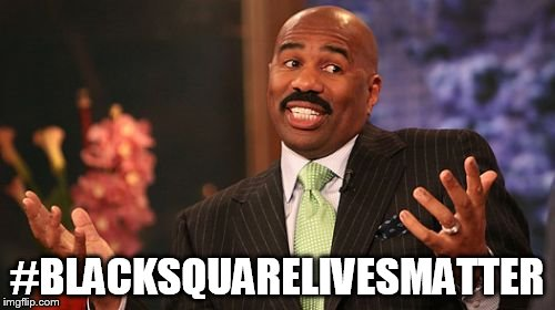 Steve Harvey Meme | #BLACKSQUARELIVESMATTER | image tagged in memes,steve harvey | made w/ Imgflip meme maker