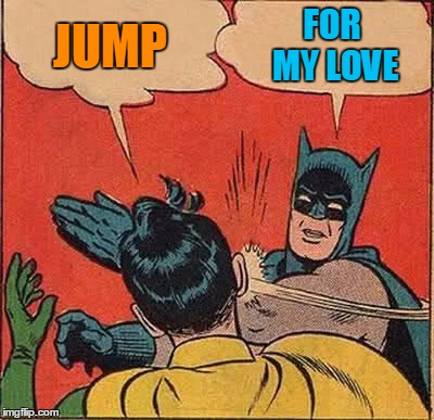 Batman Slapping Robin Meme | JUMP FOR MY LOVE | image tagged in memes,batman slapping robin | made w/ Imgflip meme maker
