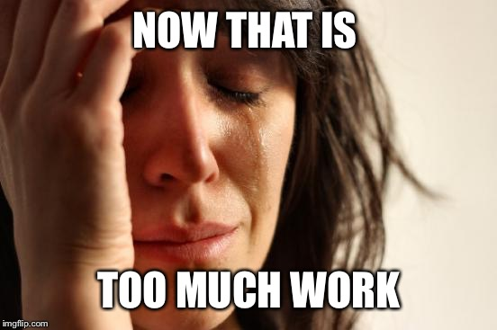 First World Problems Meme | NOW THAT IS TOO MUCH WORK | image tagged in memes,first world problems | made w/ Imgflip meme maker