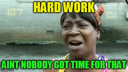 Aint Nobody Got Time For That Meme | HARD WORK AINT NOBODY GOT TIME FOR THAT | image tagged in memes,aint nobody got time for that | made w/ Imgflip meme maker