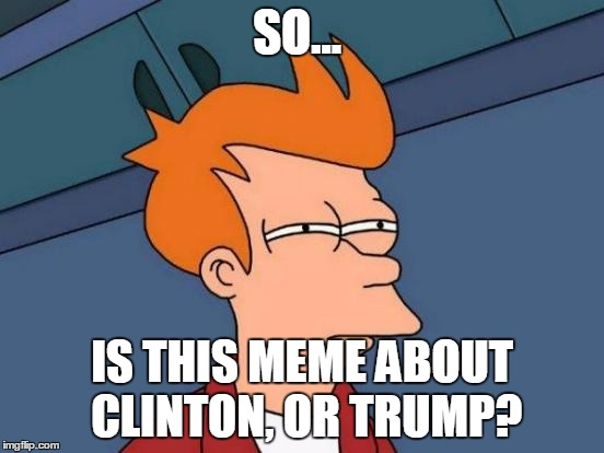 Futurama Fry Meme | SO... IS THIS MEME ABOUT CLINTON, OR TRUMP? | image tagged in memes,futurama fry | made w/ Imgflip meme maker